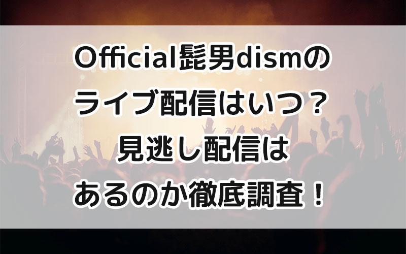 Official髭男dismのライブ配信はいつ?見逃し配信はあるのか徹底調査!