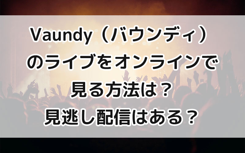 Vaundy(バウンディ)のライブをオンラインで見る方法は?見逃し配信はある?